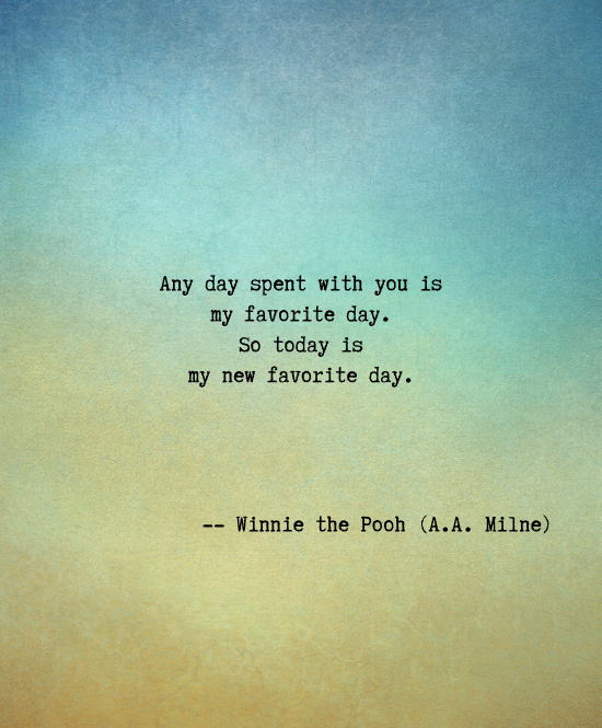 Any day spent with you is my favorite day. So today is my new favorite day -- A. A. Milne (author of Winnie the Pooh). Valentines Day Love Quotes